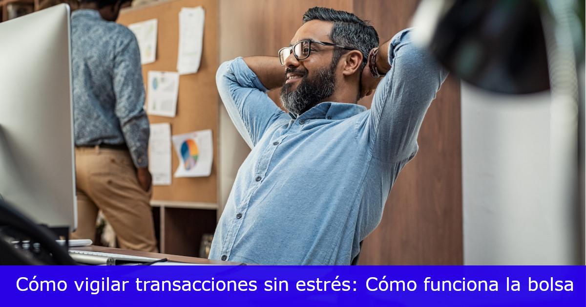Vigila transacciones sin estrés en bolsa