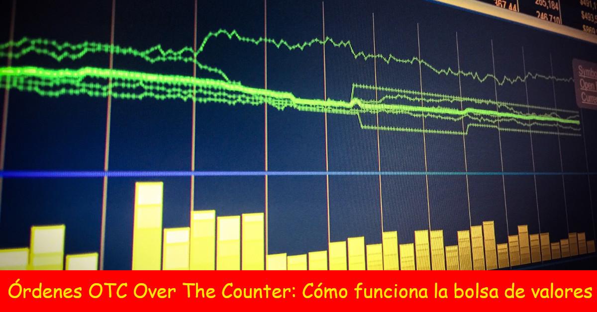 Órdenes OTC Over The Counter: Cómo funciona la bolsa de valores